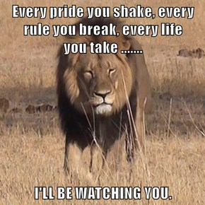 Every pride you shake, every rule you break, every life                      you take .......  I'LL BE WATCHING YOU.