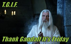 T.G.I.F.  Thank Gandalf It's Friday