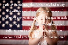 "35th US President, John F. Kennedy had to say: ""Let us think of education as the means of developing our greatest abilities, because in each of us there is a private hope and dream which, fulfilled, can be translated into benefit for everyone and greater"