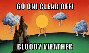 GO ON! CLEAR OFF!  BLOODY WEATHER