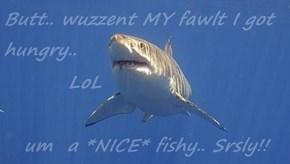 Butt.. wuzzent MY fawlt I got hungry..          LoL um  a *NICE* fishy.. Srsly!!