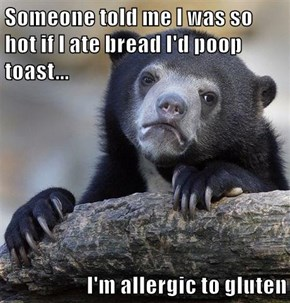 Someone told me I was so hot if I ate bread I'd poop toast...  I'm allergic to gluten