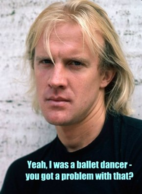 Yeah, I was a ballet dancer - you got a problem with that?