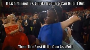 If Liza Minnelli & Lupita Nyong'o Can Hug It Out  Then The Rest Of Us Can As Well