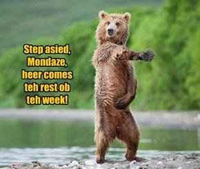 Step asied, Mondaze, heer comes teh rest ob teh week!