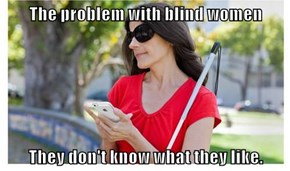 The problem with blind women  They don't know what they like.