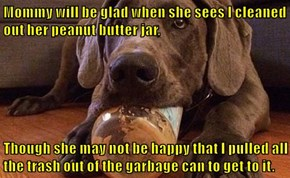 Mommy will be glad when she sees I cleaned out her peanut butter jar,  Though she may not be happy that I pulled all the trash out of the garbage can to get to it.