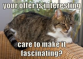 your offer is interesting  care to make it fascinating?