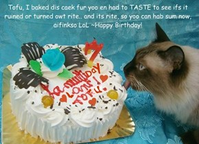 Tofu, I baked dis caek fur yoo en had to TASTE to see ifs it ruined or turned owt rite.. and its rite, so yoo can hab sum now, aifinkso LoL ~Happy Birthday!
