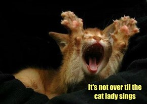 It's not over til the cat lady sings
