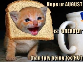Hope ur AUGUST is  *BREADER* than July being too HOT
