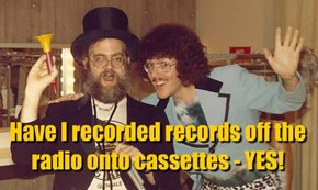 Have I recorded records off the radio onto cassettes - YES!