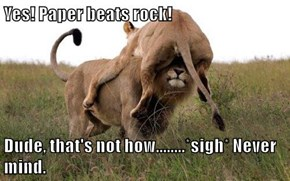 Yes! Paper beats rock!   Dude, that's not how........*sigh* Never mind.
