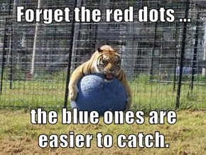 Forget the red dots ...  the blue ones are easier to catch.