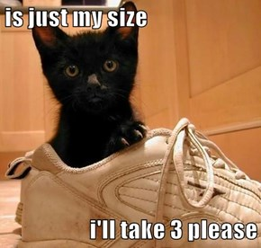 is just my size  i'll take 3 please