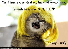 Yes, I kno peeps steal my hair.. ebrywun knos blonds hab mor PUN, LoL ♥  iz okay... srsly!