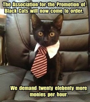 The  Association  for  the  Promotion  of Black  Cats  will  now  come  to  order.