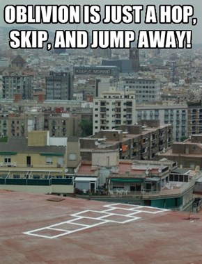 OBLIVION IS JUST A HOP, SKIP, AND JUMP AWAY!