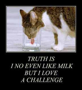 TRUTH IS  I NO EVEN LIKE MILK BUT I LOVE  A CHALLENGE