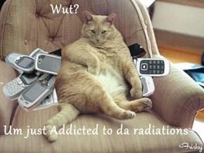 Wut?  Um just Addicted to da radiations