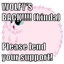 WOLFY'S BACK!!!! (kinda)  Please lend your support!