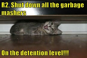 R2, Shut down all the garbage mashers  On the detention level!!!