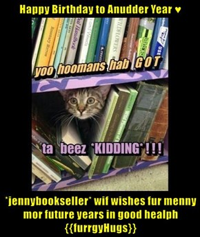 Happy Birthday to Anudder Year ♥  *jennybookseller* wif wishes fur menny mor future years in good healph {{furrgyHugs}}