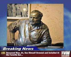 Breaking News - Deceased Man, 64, Has Himself Bronzed and Installed At His Favorite Bar...