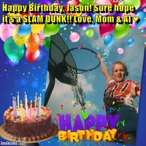 Happy Birthday, Jason! Sure hope it's a SLAM DUNK!! Love, Mom & Al ♥