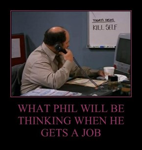 WHAT PHIL WILL BE THINKING WHEN HE GETS A JOB