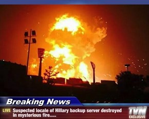 Breaking News - Suspected locale of Hillary backup server destroyed in mysterious fire.....