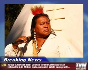 Breaking News - Native American Nat'l Council to Offer Amnesty to an Estimated 240 Million Undocumented White Immigrants...