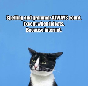 Spelling and grammar ALWAYS count.  Except when lolcats. Because internet.