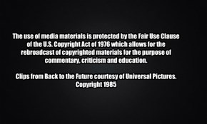 The use of media materials is protected by the Fair Use Clause of the U.S. Copyright Act of 1976 which allows for the rebroadcast of copyrighted materials for the purpose of commentary, criticism and education.  Clips from Back to the Future courtesy of U