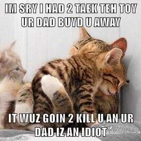 IM SRY I HAD 2 TAEK TEH TOY UR DAD BUYD U AWAY  IT WUZ GOIN 2 KILL U AN UR DAD IZ AN IDIOT