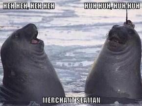 HEH HEH, HEH HEH                       HUH HUH, HUH HUH  MERCHANT SEAMAN