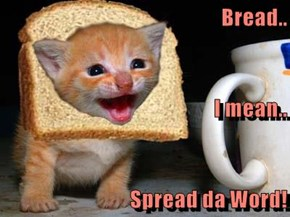 Bread.. I mean.. Spread da Word!