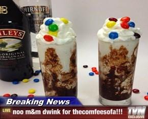 Breaking News - noo m&m dwink for thecomfeesofa!!!