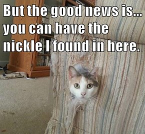 But the good news is... you can have the nickle I found in here.