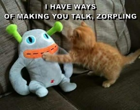 I HAVE WAYS                                        OF MAKING YOU TALK, ZORPLING