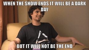 WHEN THE SHOW ENDS IT WILL BE A DARK DAY  BUT IT WILL NOT BE THE END