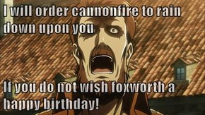 I will order cannonfire to rain down upon you  If you do not wish foxworth a happy birthday!