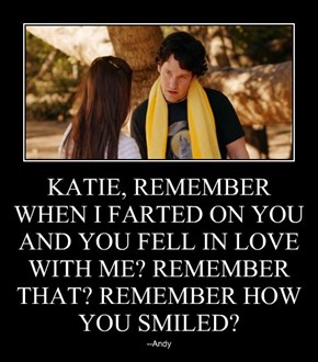 KATIE, REMEMBER WHEN I FARTED ON YOU AND YOU FELL IN LOVE WITH ME? REMEMBER THAT? REMEMBER HOW YOU SMILED?