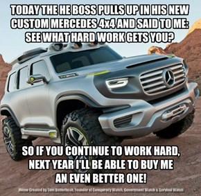 TODAY THE HE BOSS PULLS UP IN HIS NEW CUSTOM MERCEDES 4x4 AND SAID TO ME: SEE WHAT HARD WORK GETS YOU?