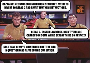 CAPTAIN?  MESSAGE COMING IN FROM STARFLEET.  WE'RE TO DIVERT TO RESAC 2 AND AWAIT FURTHER INSTRUCTIONS.
