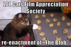 "LOL Cats Film Appreciation Society  re-enactment of ""The Blob""."