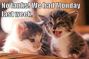 No fanks! We had Monday last week.