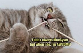 I don't always MacGyver,  but when i do, I'm AWSOME!