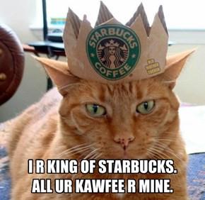 I R KING OF STARBUCKS. ALL UR KAWFEE R MINE.