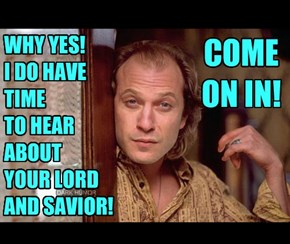 WHY YES!  I DO HAVE TIME TO HEAR  ABOUT YOUR LORD  AND SAVIOR!
